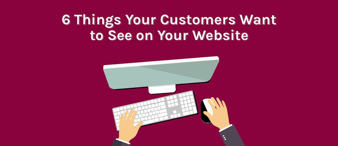 6 Things Your Potential Customers Want to See on Your Website