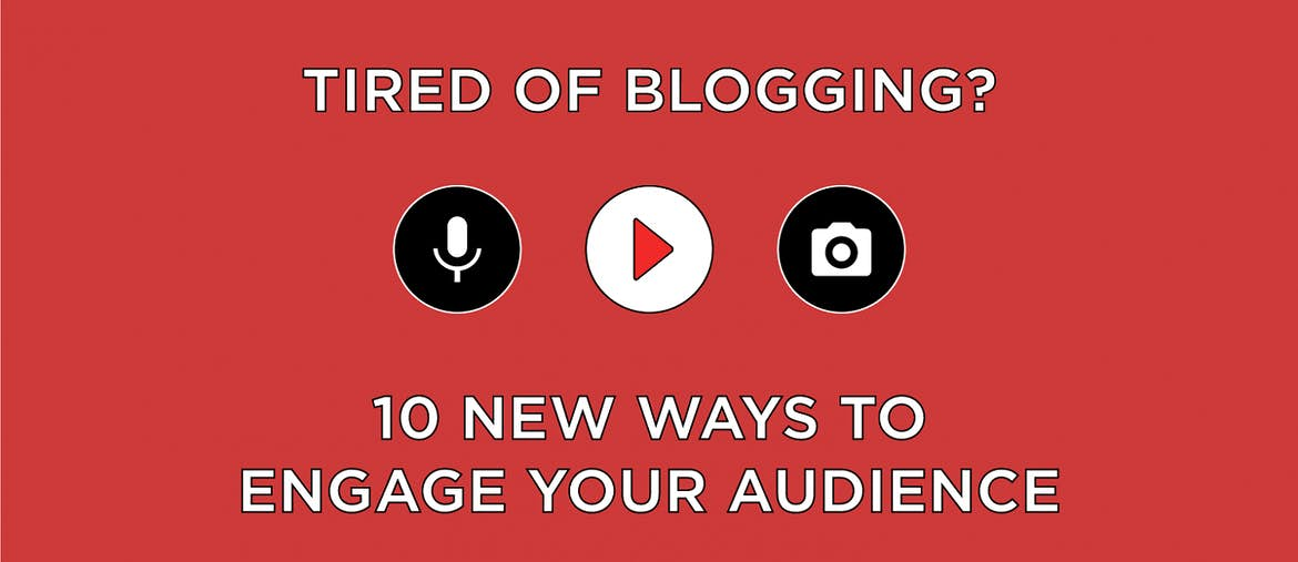 Tired of Blogging? 10 New Ways to Engage Your Audience