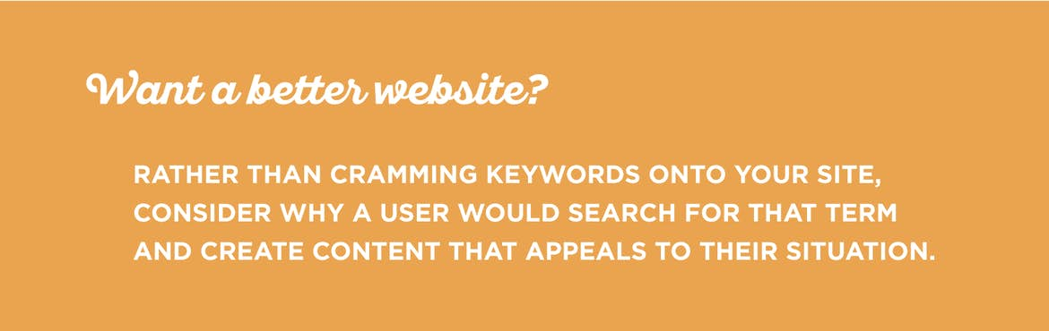 Use keywords to inform your content choices, not to stuff all over your site