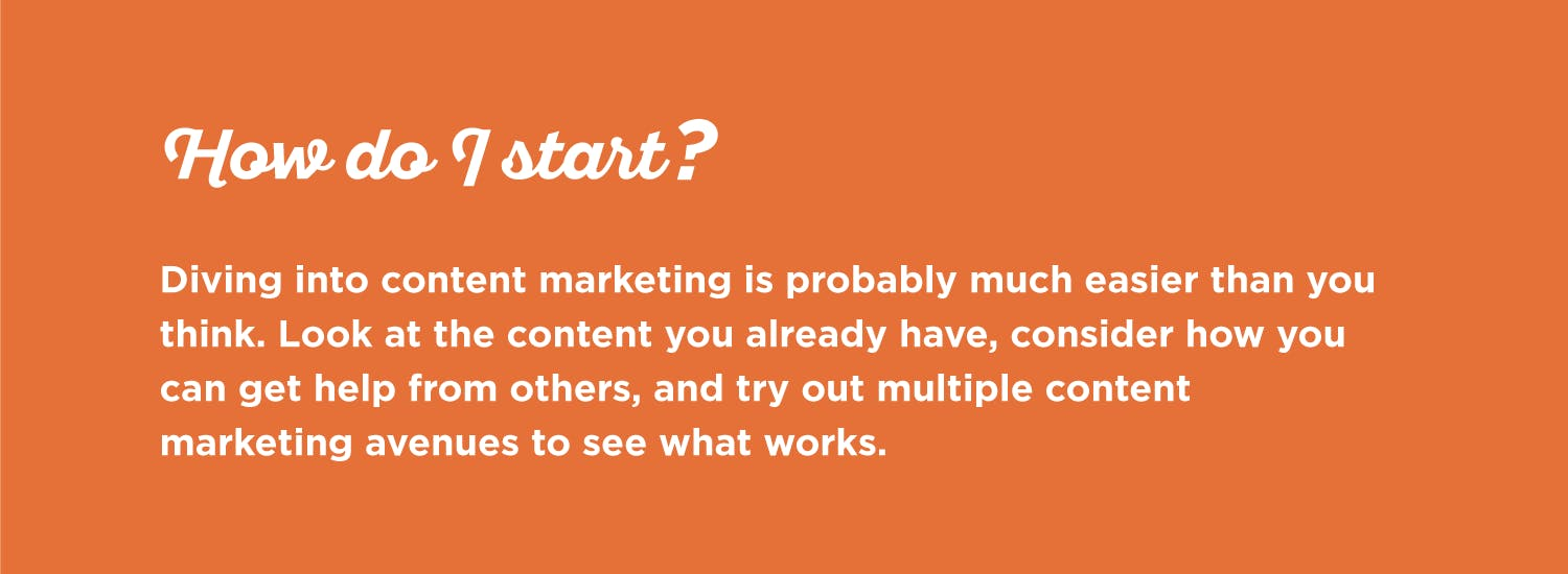 Start content marketing by looking at your current content, getting help from others, and trying out multiple avenues