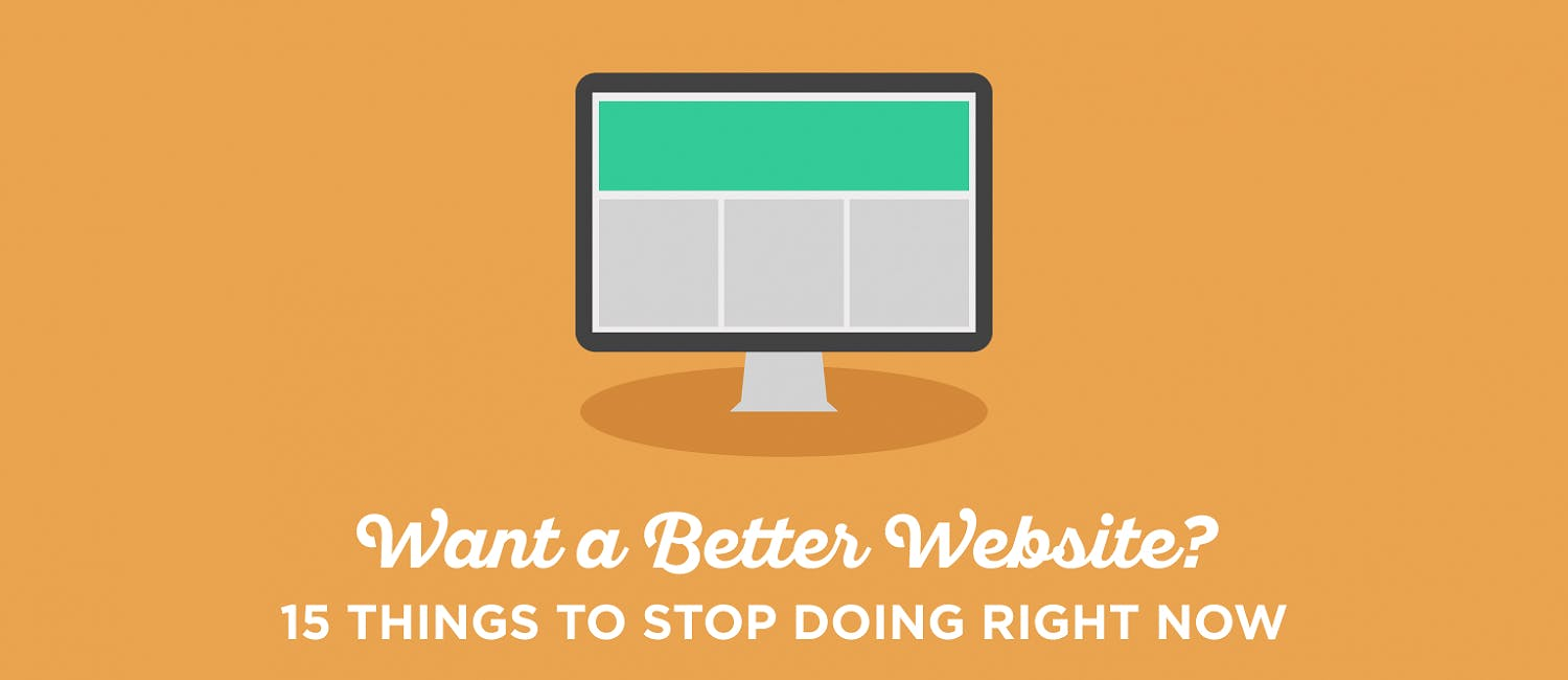 Want a Better Website? 15 Things to Stop Doing Right Now
